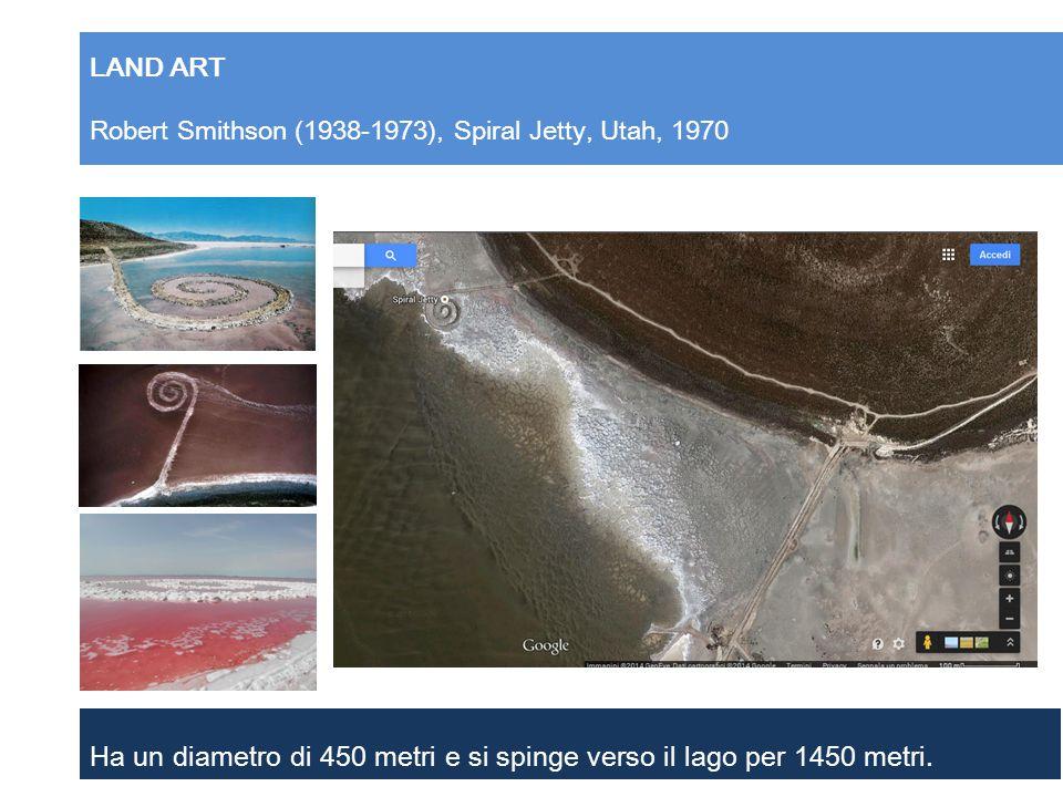 LAND ART Robert Smithson (1938-1973), Spiral Jetty, Utah, 1970 Ha un diametro di 450 metri e si spinge verso il lago per 1450 metri.
