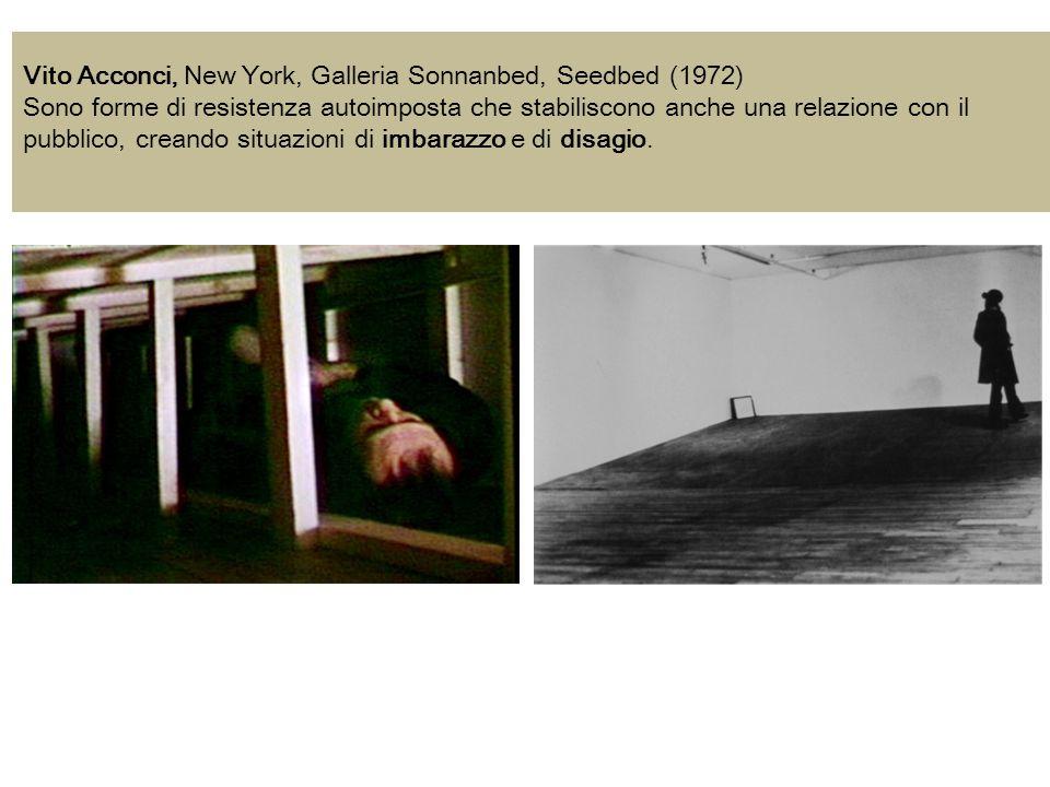 Vito Acconci, New York, Galleria Sonnanbed, Seedbed (1972) Sono forme di resistenza autoimposta che stabiliscono anche una relazione con il pubblico,