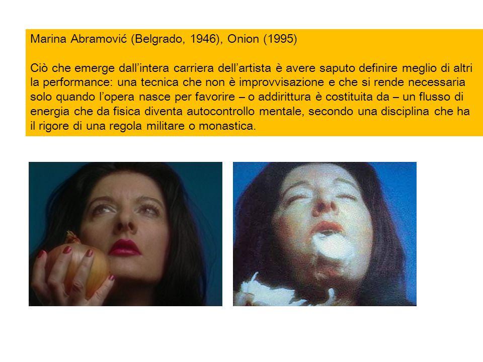 Marina Abramović (Belgrado, 1946), Onion (1995) Ciò che emerge dall'intera carriera dell'artista è avere saputo definire meglio di altri la performanc