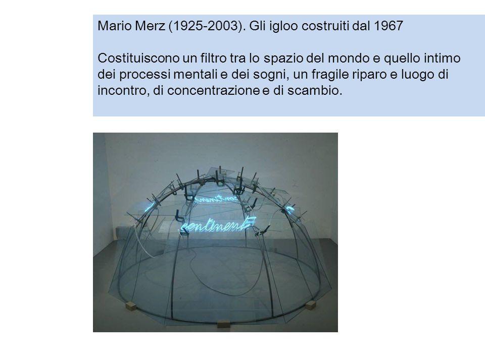 Mario Merz (1925-2003). Gli igloo costruiti dal 1967 Costituiscono un filtro tra lo spazio del mondo e quello intimo dei processi mentali e dei sogni,