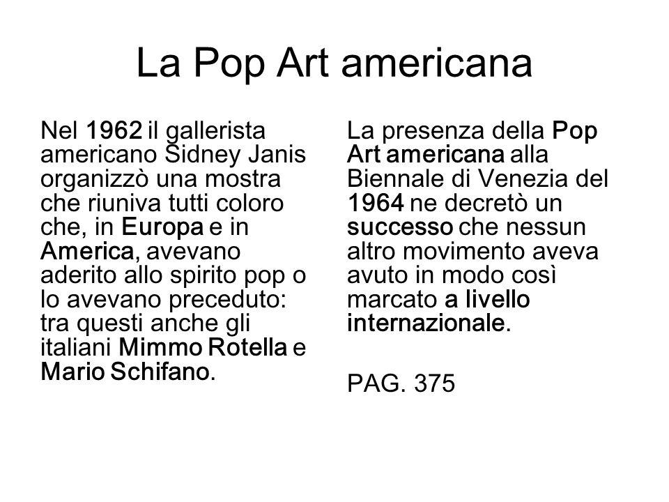 La Pop Art americana Nel 1962 il gallerista americano Sidney Janis organizzò una mostra che riuniva tutti coloro che, in Europa e in America, avevano