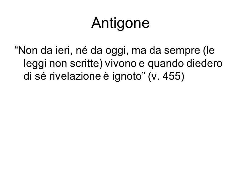 Antigone Non da ieri, né da oggi, ma da sempre (le leggi non scritte) vivono e quando diedero di sé rivelazione è ignoto (v.