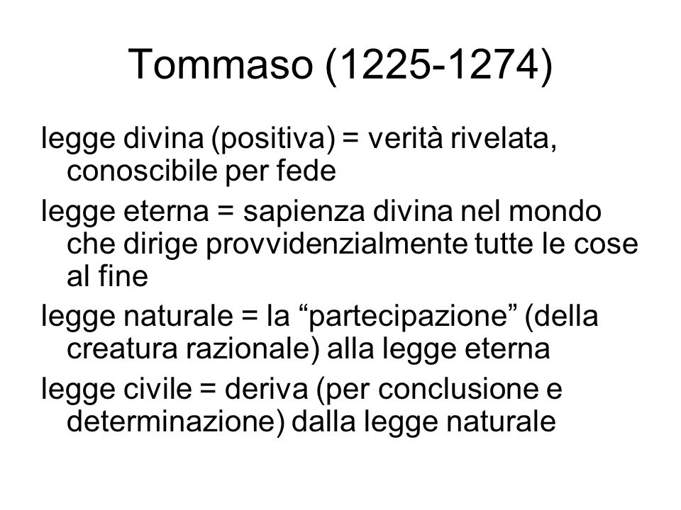 Tommaso (1225-1274) legge divina (positiva) = verità rivelata, conoscibile per fede legge eterna = sapienza divina nel mondo che dirige provvidenzialmente tutte le cose al fine legge naturale = la partecipazione (della creatura razionale) alla legge eterna legge civile = deriva (per conclusione e determinazione) dalla legge naturale