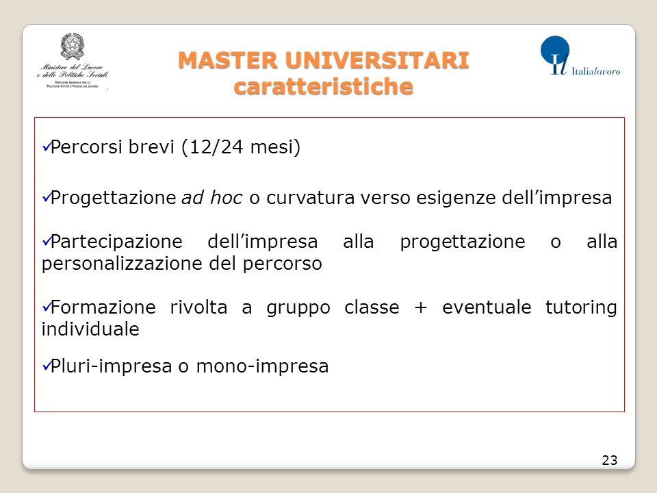 MASTER UNIVERSITARI caratteristiche 23 Percorsi brevi (12/24 mesi) Progettazione ad hoc o curvatura verso esigenze dell'impresa Partecipazione dell'im
