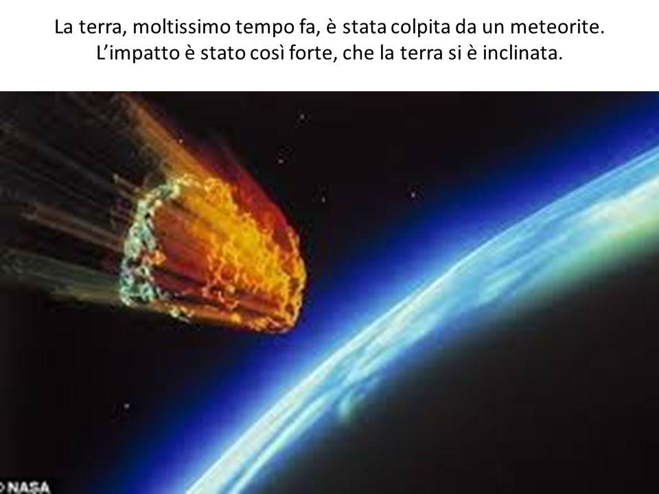 La terra, moltissimo tempo fa, è stata colpita da un meteorite.