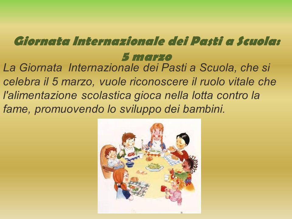 Giornata Internazionale dei Pasti a Scuola: 5 marzo La Giornata Internazionale dei Pasti a Scuola, che si celebra il 5 marzo, vuole riconoscere il ruolo vitale che l alimentazione scolastica gioca nella lotta contro la fame, promuovendo lo sviluppo dei bambini.