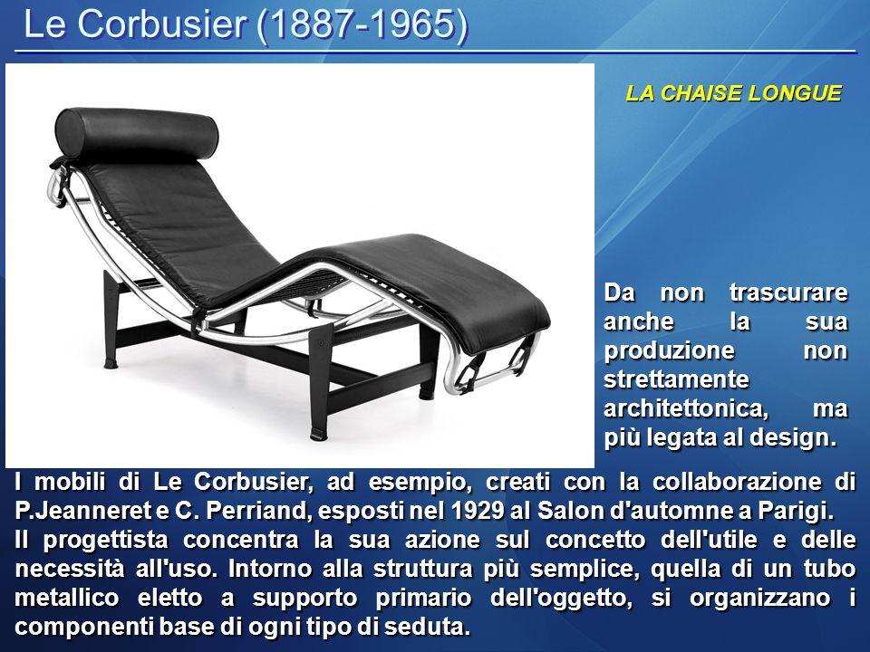 Le Corbusier (1887-1965) LA CHAISE LONGUE Da non trascurare anche la sua produzione non strettamente architettonica, ma più legata al design. I mobili
