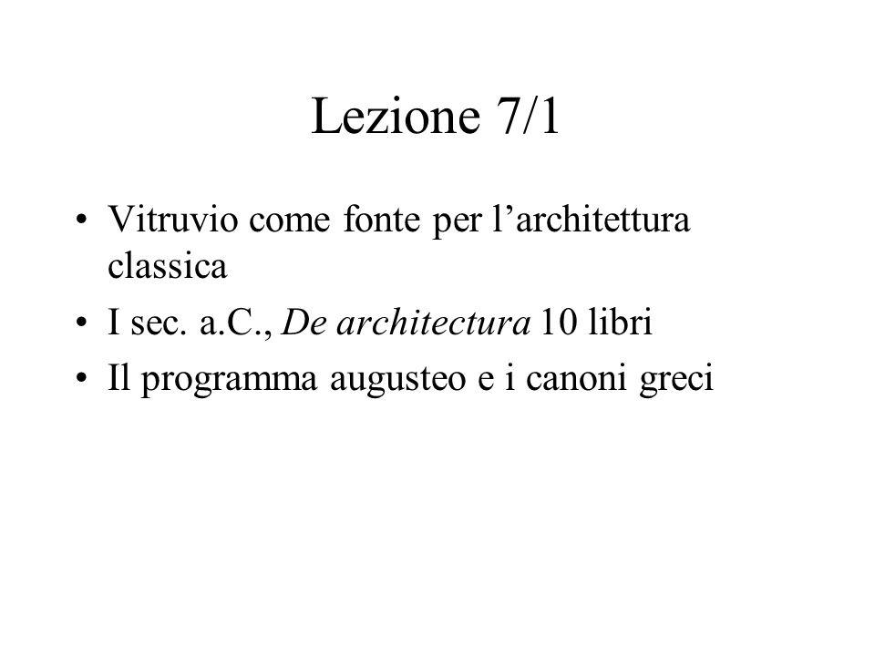 Lezione 7/1 Vitruvio come fonte per l'architettura classica I sec. a.C., De architectura 10 libri Il programma augusteo e i canoni greci