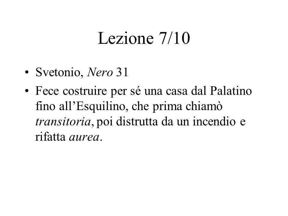 Lezione 7/10 Svetonio, Nero 31 Fece costruire per sé una casa dal Palatino fino all'Esquilino, che prima chiamò transitoria, poi distrutta da un incen