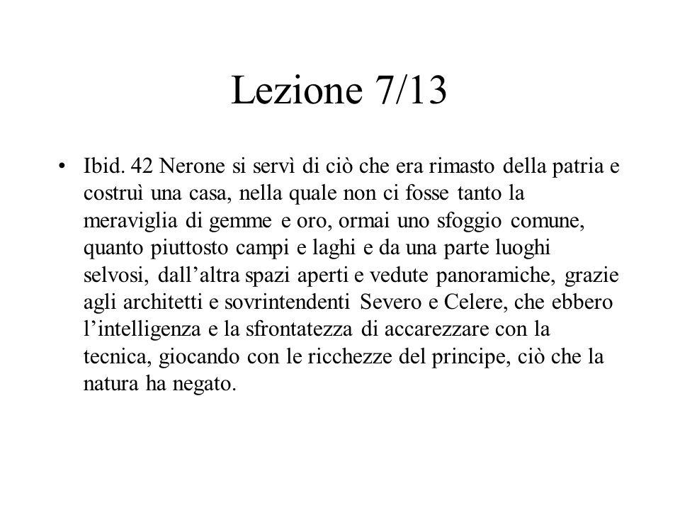 Lezione 7/13 Ibid. 42 Nerone si servì di ciò che era rimasto della patria e costruì una casa, nella quale non ci fosse tanto la meraviglia di gemme e