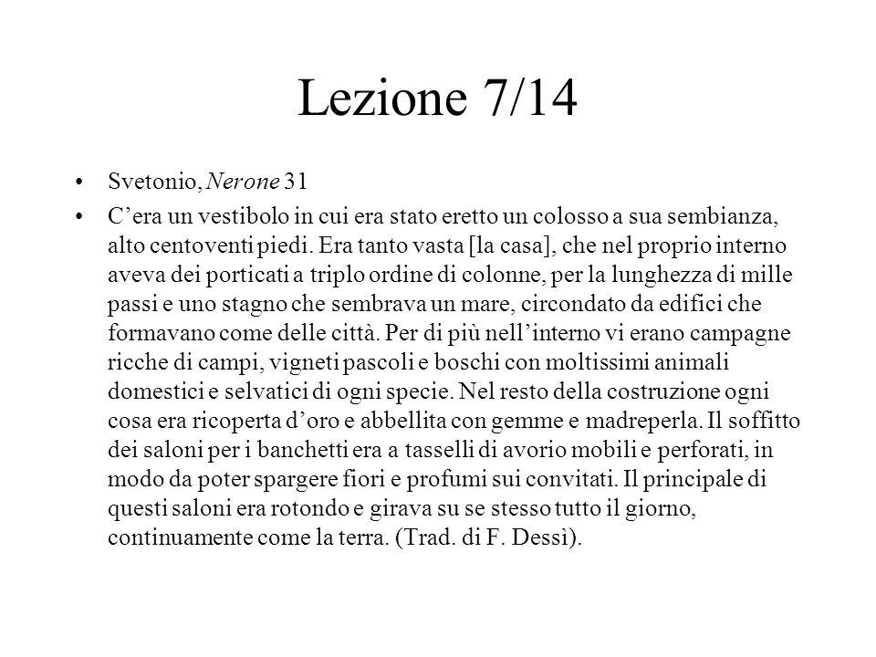 Lezione 7/14 Svetonio, Nerone 31 C'era un vestibolo in cui era stato eretto un colosso a sua sembianza, alto centoventi piedi. Era tanto vasta [la cas