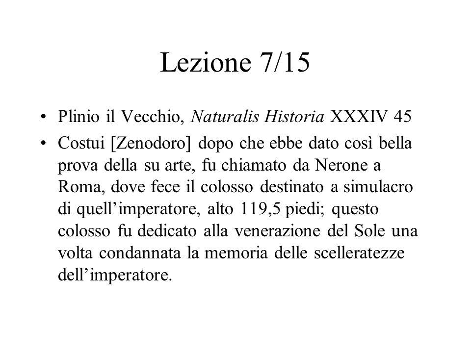 Lezione 7/15 Plinio il Vecchio, Naturalis Historia XXXIV 45 Costui [Zenodoro] dopo che ebbe dato così bella prova della su arte, fu chiamato da Nerone