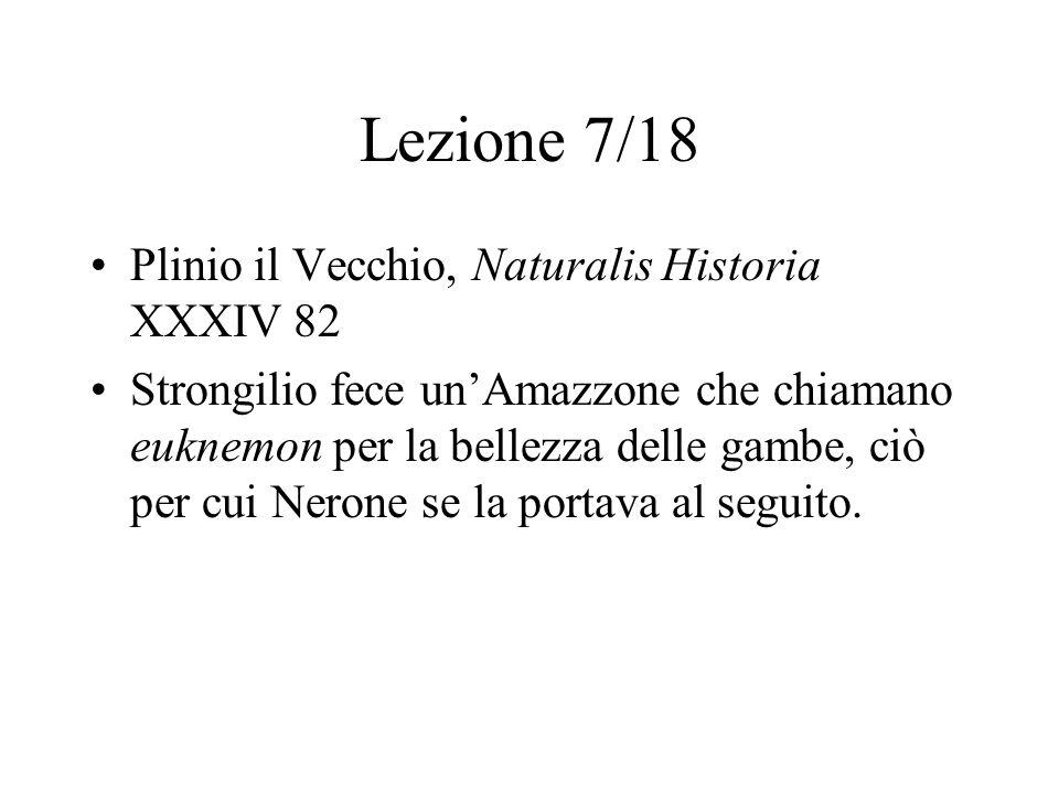Lezione 7/18 Plinio il Vecchio, Naturalis Historia XXXIV 82 Strongilio fece un'Amazzone che chiamano euknemon per la bellezza delle gambe, ciò per cui