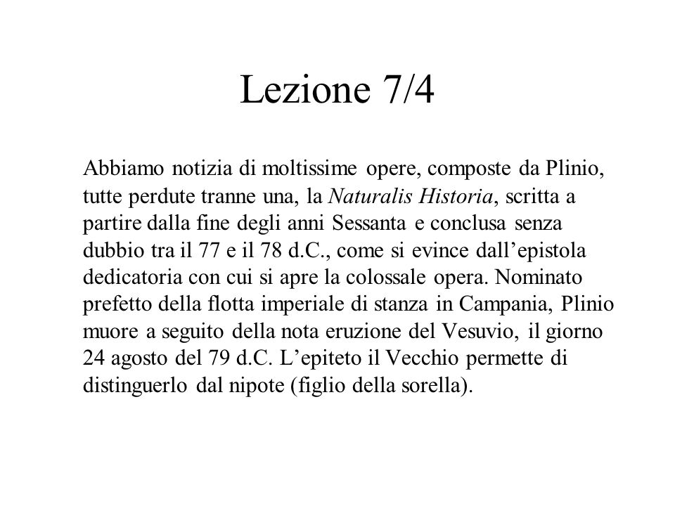 Lezione 7/4 Abbiamo notizia di moltissime opere, composte da Plinio, tutte perdute tranne una, la Naturalis Historia, scritta a partire dalla fine deg