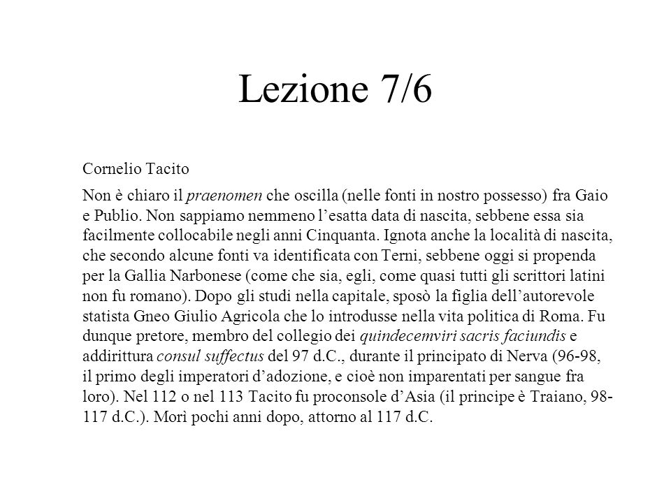 Lezione 7/6 Cornelio Tacito Non è chiaro il praenomen che oscilla (nelle fonti in nostro possesso) fra Gaio e Publio. Non sappiamo nemmeno l'esatta da