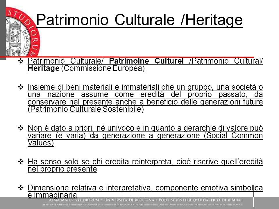 Patrimonio Culturale /Heritage  Patrimonio Culturale/ Patrimoine Culturel /Patrimonio Cultural/ Heritage (Commissione Europea)  Insieme di beni materiali e immateriali che un gruppo, una società o una nazione assume come eredità del proprio passato, da conservare nel presente anche a beneficio delle generazioni future (Patrimonio Culturale Sostenibile)  Non è dato a priori, né univoco e in quanto a gerarchie di valore può variare (e varia) da generazione a generazione (Social Common Values)  Ha senso solo se chi eredita reinterpreta, cioè riscrive quell'eredità nel proprio presente  Dimensione relativa e interpretativa, componente emotiva simbolica e immaginaria