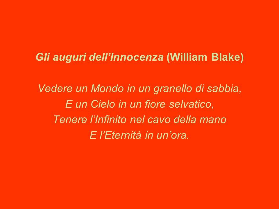 Gli auguri dell'Innocenza (William Blake) Vedere un Mondo in un granello di sabbia, E un Cielo in un fiore selvatico, Tenere l'Infinito nel cavo della