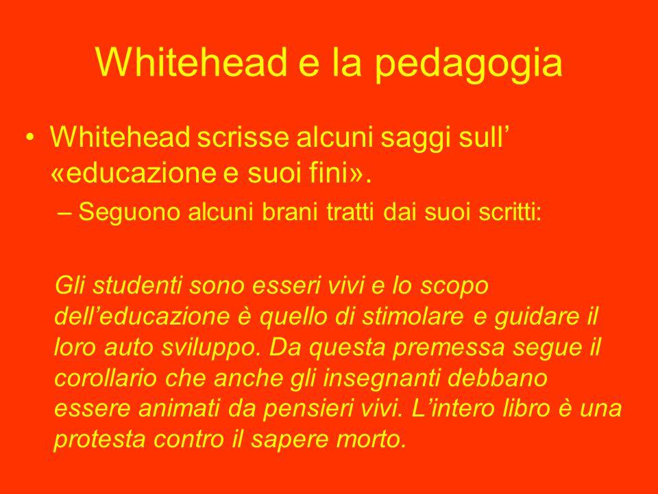 Whitehead e la pedagogia Whitehead scrisse alcuni saggi sull' «educazione e suoi fini». –Seguono alcuni brani tratti dai suoi scritti: Gli studenti so