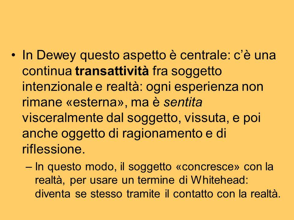 In Dewey questo aspetto è centrale: c'è una continua transattività fra soggetto intenzionale e realtà: ogni esperienza non rimane «esterna», ma è sent
