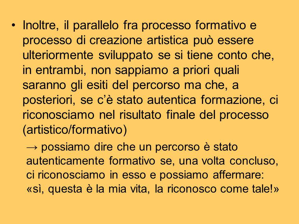 Inoltre, il parallelo fra processo formativo e processo di creazione artistica può essere ulteriormente sviluppato se si tiene conto che, in entrambi,