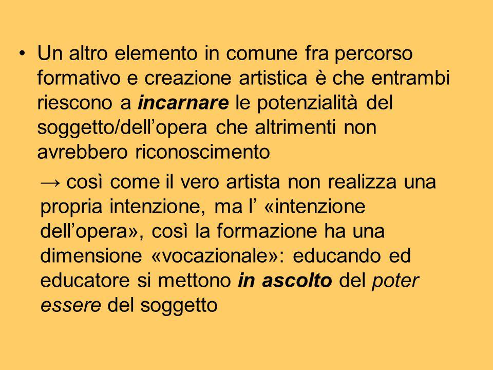 Un altro elemento in comune fra percorso formativo e creazione artistica è che entrambi riescono a incarnare le potenzialità del soggetto/dell'opera c