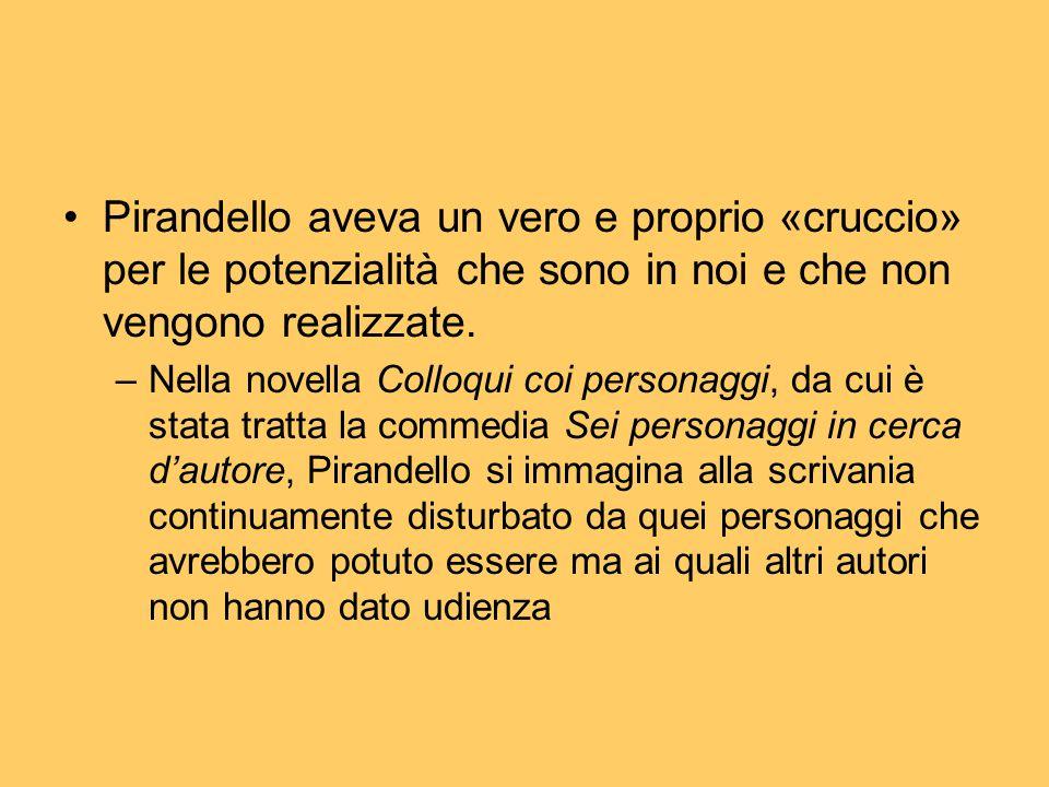 Pirandello aveva un vero e proprio «cruccio» per le potenzialità che sono in noi e che non vengono realizzate. –Nella novella Colloqui coi personaggi,