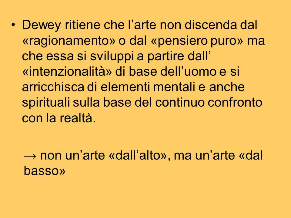 Dewey ritiene che l'arte non discenda dal «ragionamento» o dal «pensiero puro» ma che essa si sviluppi a partire dall' «intenzionalità» di base dell'u