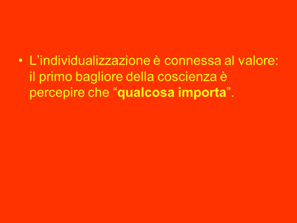 """L'individualizzazione è connessa al valore: il primo bagliore della coscienza è percepire che """"qualcosa importa""""."""