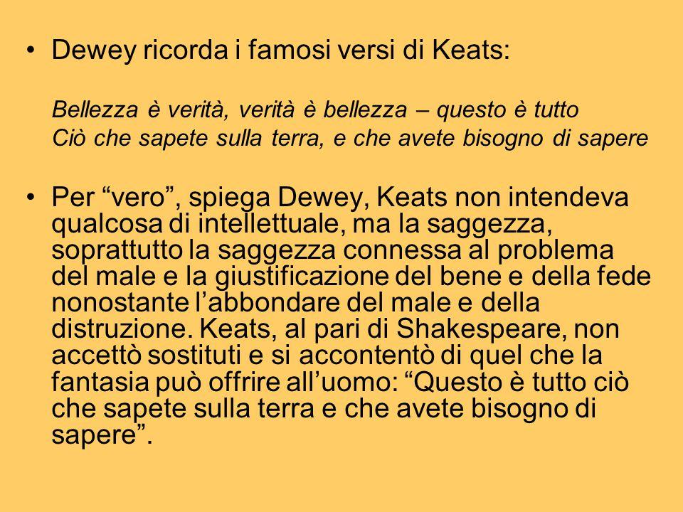Dewey ricorda i famosi versi di Keats: Bellezza è verità, verità è bellezza – questo è tutto Ciò che sapete sulla terra, e che avete bisogno di sapere