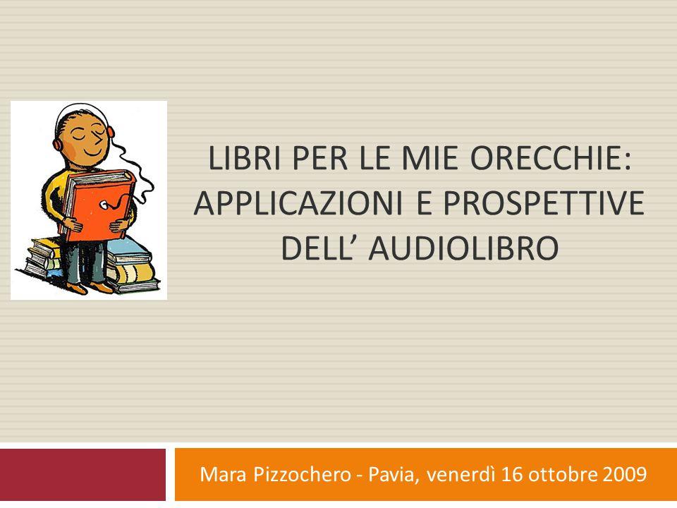 Motivazioni dell'insuccesso dell'audiolibro in Italia  Prevalenza di un rapporto comunicativo basato sulle immagini..la tendenza iconografica prevale tutt'oggi nella società occidentale, e particolarmente in Italia  Assenza di investimenti da parte delle grandi case editrici, quando non aperta opposizione..l'assenza di investimenti e di pubblicità, della quale necessita ogni nuovo prodotto, non contribuiscono ad incuriosire il pubblico e a creare così la domanda; spesso poi gli editori si sentono minacciati, vedendo nell'audiolibro un concorrente al libro stampato Mara Pizzochero - Pavia, venerdì 16 ottobre 2009