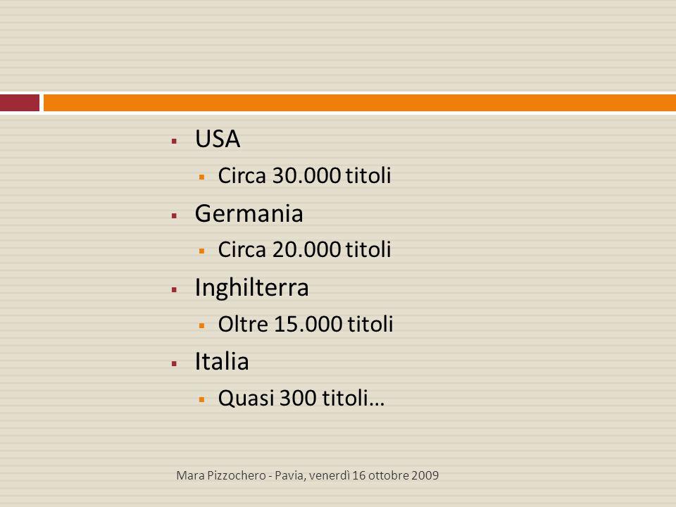  USA  Circa 30.000 titoli  Germania  Circa 20.000 titoli  Inghilterra  Oltre 15.000 titoli  Italia  Quasi 300 titoli… Mara Pizzochero - Pavia,
