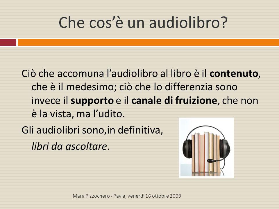 Potenzialità dell'audiolibro Liberando il campo da prese di posizioni a priori, si possono osservare invece i vantaggi che gli audiolibri racchiudono:  Possibilità di fruizione in tempi e spazi nei quali non sarebbe possibile la lettura tradizionale  Facilitazione per l'apprendimento di lingue straniere e per l'aggiornamento professionale  Riscoperta del piacere dell'ascolto..e, soprattutto, riscoperta del piacere della lettura Mara Pizzochero - Pavia, venerdì 16 ottobre 2009