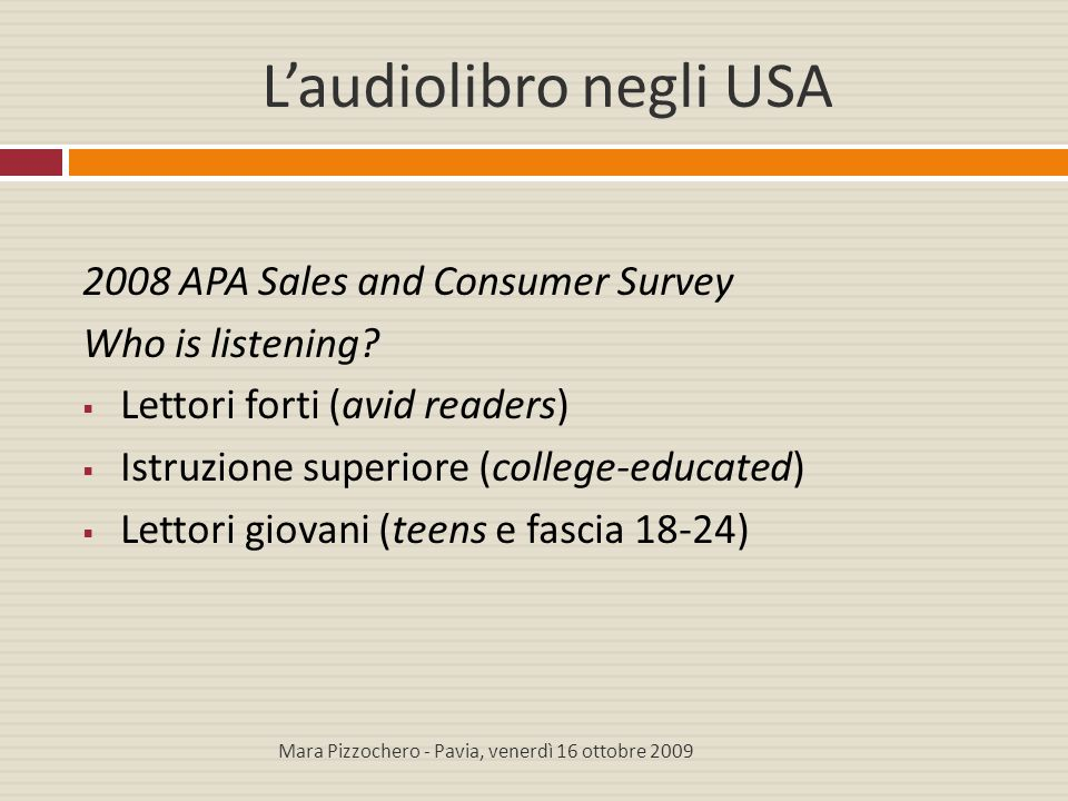 L'audiolibro negli USA 2008 APA Sales and Consumer Survey Who is listening?  Lettori forti (avid readers)  Istruzione superiore (college-educated) 