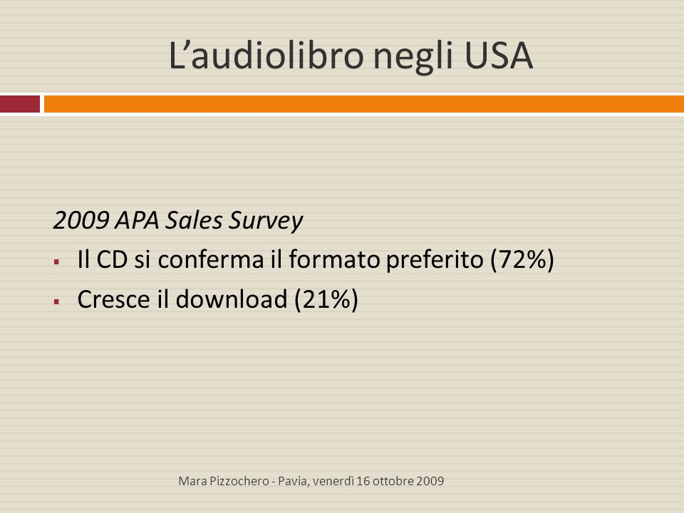 L'audiolibro negli USA 2009 APA Sales Survey  Il CD si conferma il formato preferito (72%)  Cresce il download (21%) Mara Pizzochero - Pavia, venerd