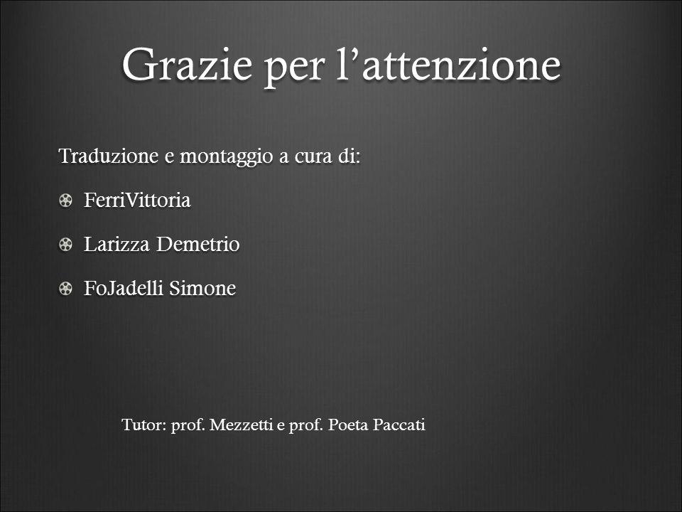 Grazie per l'attenzione Traduzione e montaggio a cura di: FerriVittoria Larizza Demetrio FoJadelli Simone Tutor: prof. Mezzetti e prof. Poeta Paccati