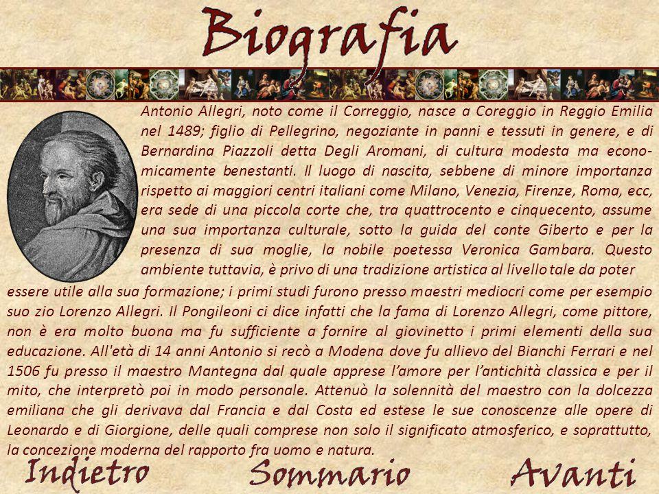 Antonio Allegri, noto come il Correggio, nasce a Coreggio in Reggio Emilia nel 1489; figlio di Pellegrino, negoziante in panni e tessuti in genere, e di Bernardina Piazzoli detta Degli Aromani, di cultura modesta ma econo- micamente benestanti.