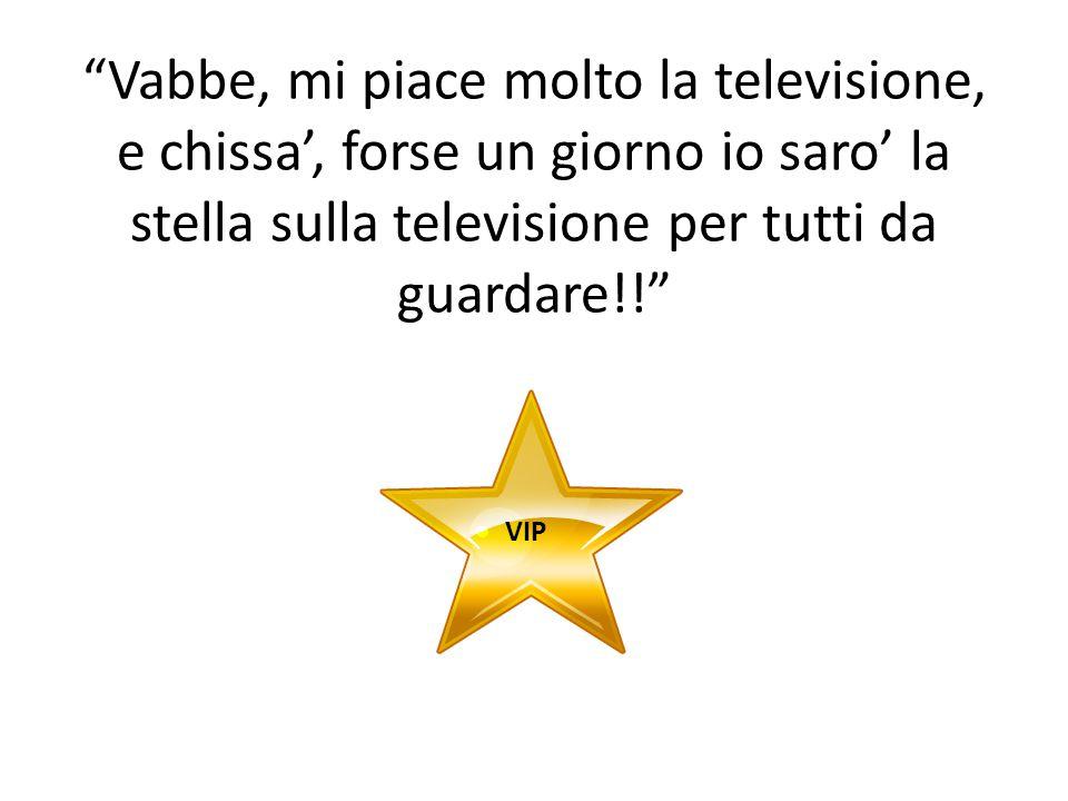 Vabbe, mi piace molto la televisione, e chissa', forse un giorno io saro' la stella sulla televisione per tutti da guardare!! VIP