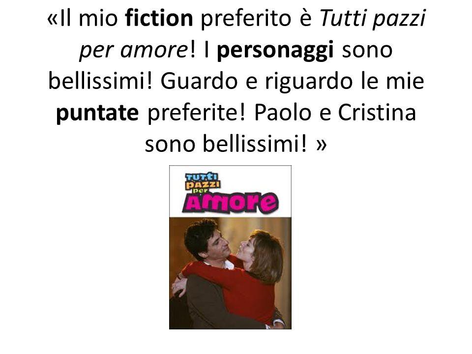 «Il mio fiction preferito è Tutti pazzi per amore! I personaggi sono bellissimi! Guardo e riguardo le mie puntate preferite! Paolo e Cristina sono bel