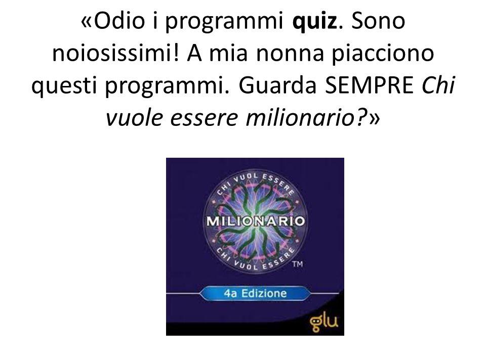 «Odio i programmi quiz. Sono noiosissimi! A mia nonna piacciono questi programmi. Guarda SEMPRE Chi vuole essere milionario?»