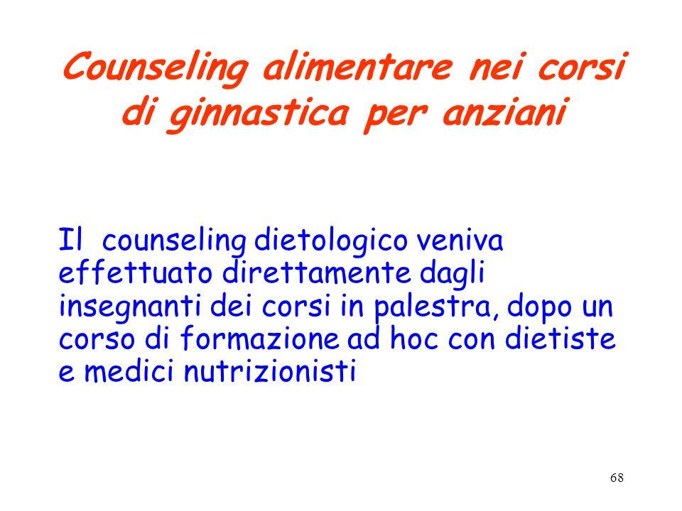 68 Counseling alimentare nei corsi di ginnastica per anziani Il counseling dietologico veniva effettuato direttamente dagli insegnanti dei corsi in palestra, dopo un corso di formazione ad hoc con dietiste e medici nutrizionisti