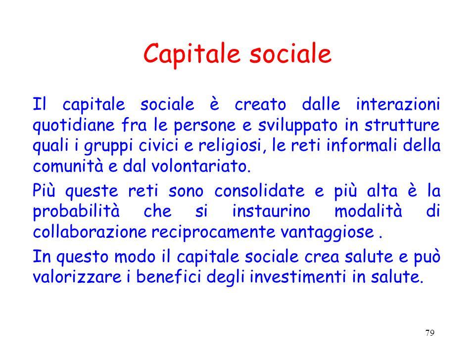 79 Capitale sociale Il capitale sociale è creato dalle interazioni quotidiane fra le persone e sviluppato in strutture quali i gruppi civici e religiosi, le reti informali della comunità e dal volontariato.