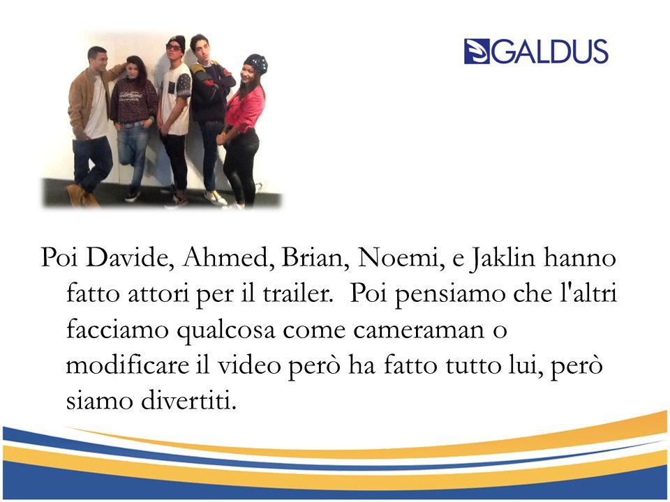 Poi Davide, Ahmed, Brian, Noemi, e Jaklin hanno fatto attori per il trailer. Poi pensiamo che l'altri facciamo qualcosa come cameraman o modificare il