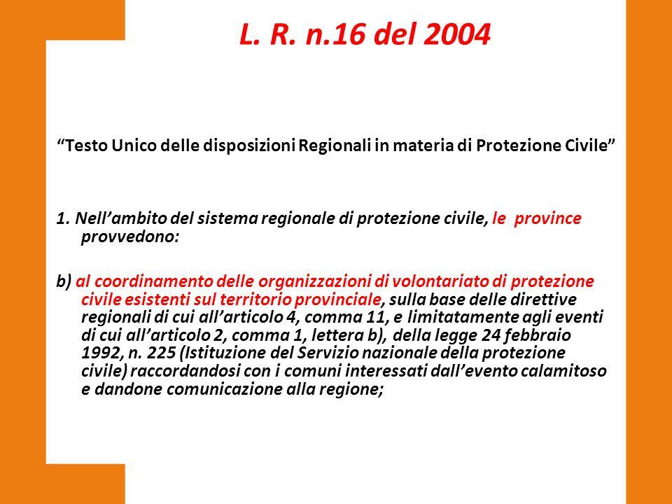 """""""Testo Unico delle disposizioni Regionali in materia di Protezione Civile"""" L. R. n.16 del 2004 1. Nell'ambito del sistema regionale di protezione civi"""