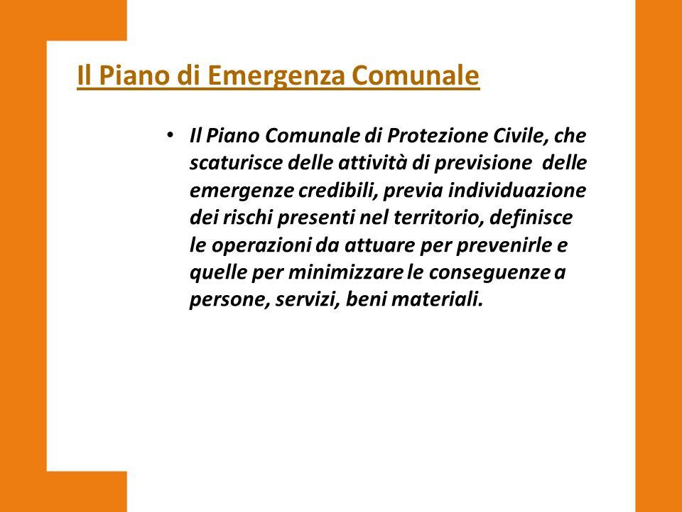 Il Piano di Emergenza Comunale Il Piano Comunale di Protezione Civile, che scaturisce delle attività di previsione delle emergenze credibili, previa i