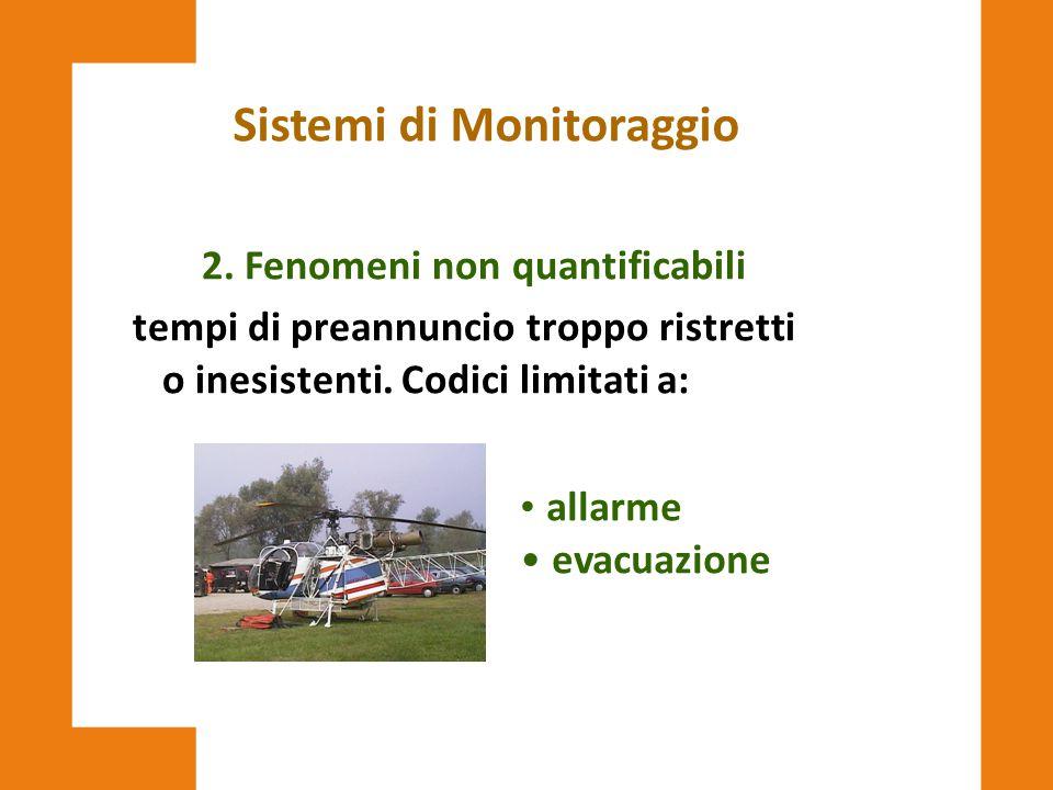 Sistemi di Monitoraggio 2. Fenomeni non quantificabili tempi di preannuncio troppo ristretti o inesistenti. Codici limitati a: allarme evacuazione