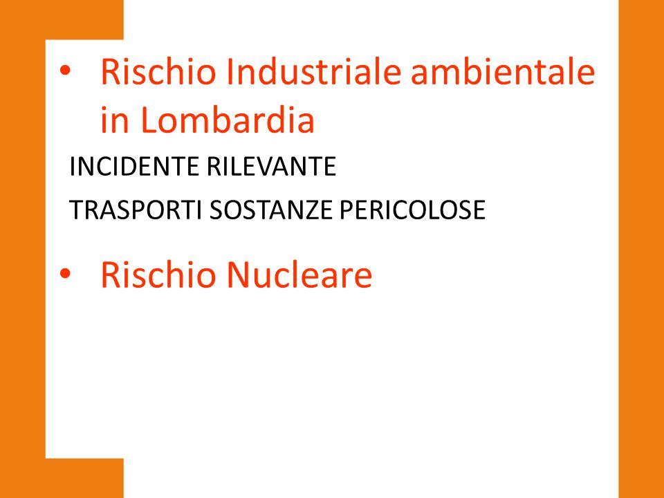 Rischio Industriale ambientale in Lombardia INCIDENTE RILEVANTE TRASPORTI SOSTANZE PERICOLOSE Rischio Nucleare