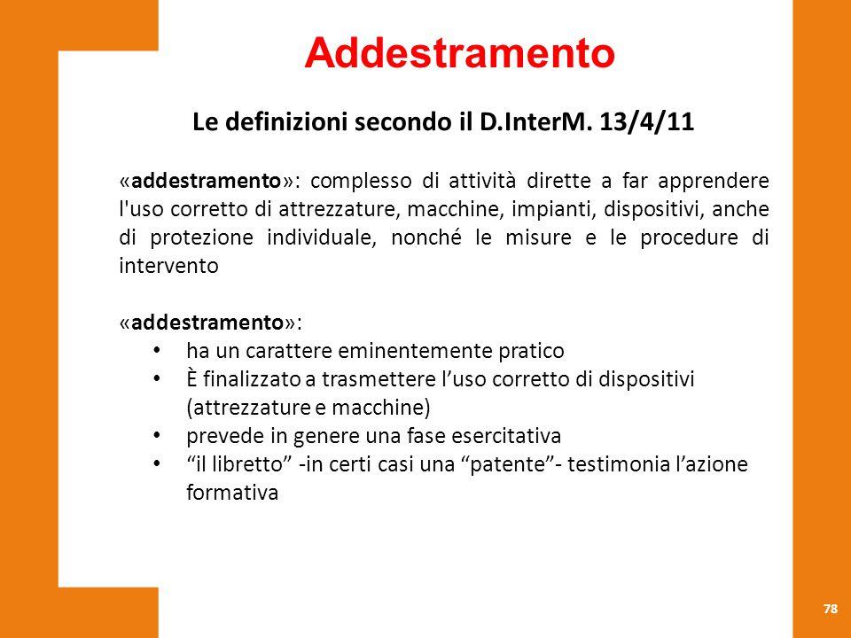 78 Le definizioni secondo il D.InterM. 13/4/11 «addestramento»: complesso di attività dirette a far apprendere l'uso corretto di attrezzature, macchin
