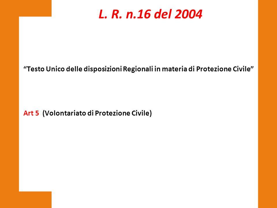 """""""Testo Unico delle disposizioni Regionali in materia di Protezione Civile"""" Art 5 (Volontariato di Protezione Civile) L. R. n.16 del 2004"""