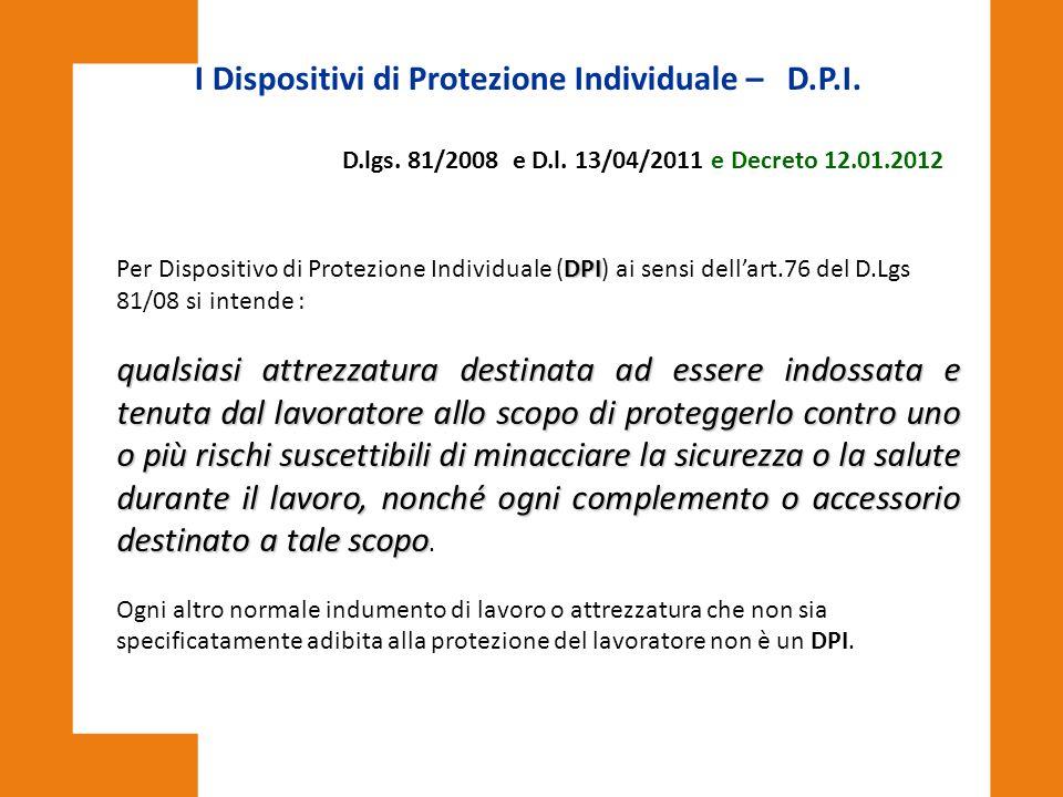 DPI Per Dispositivo di Protezione Individuale (DPI) ai sensi dell'art.76 del D.Lgs 81/08 si intende : qualsiasi attrezzatura destinata ad essere indos