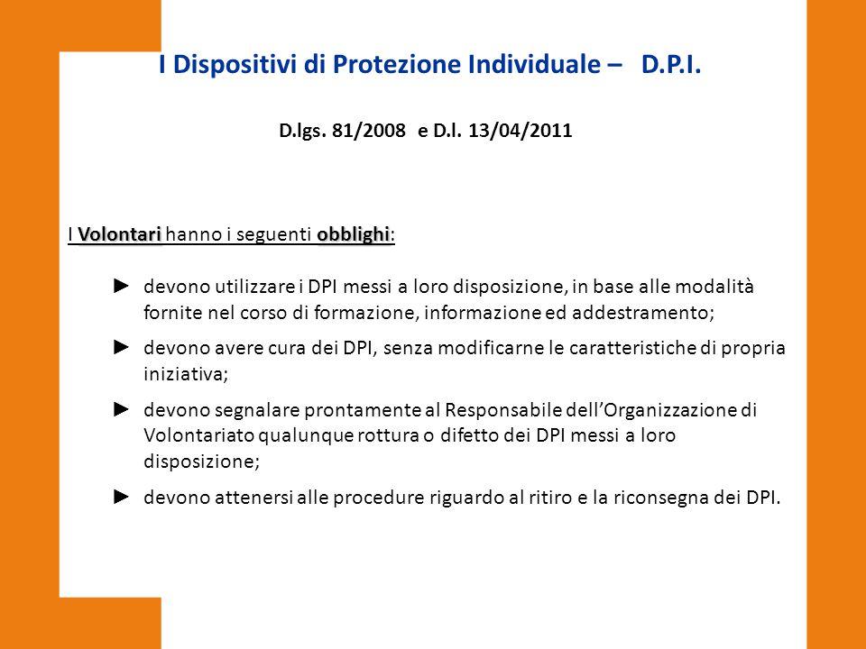 I Dispositivi di Protezione Individuale – D.P.I. D.lgs. 81/2008 e D.l. 13/04/2011 Volontariobblighi I Volontari hanno i seguenti obblighi: ► devono ut